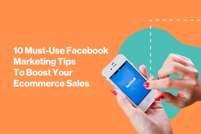 10 Must-Use Facebook Marketing Tips To Boost Your Ecommerce Sales